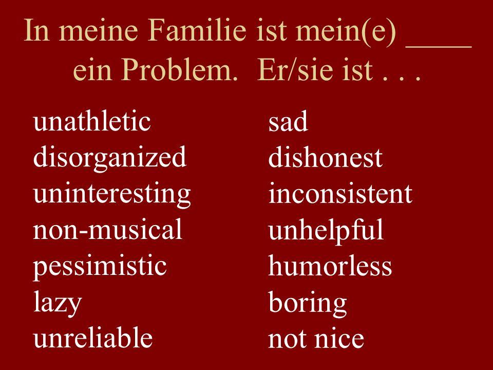 In meine Familie ist mein(e) ____ ein Problem. Er/sie ist...