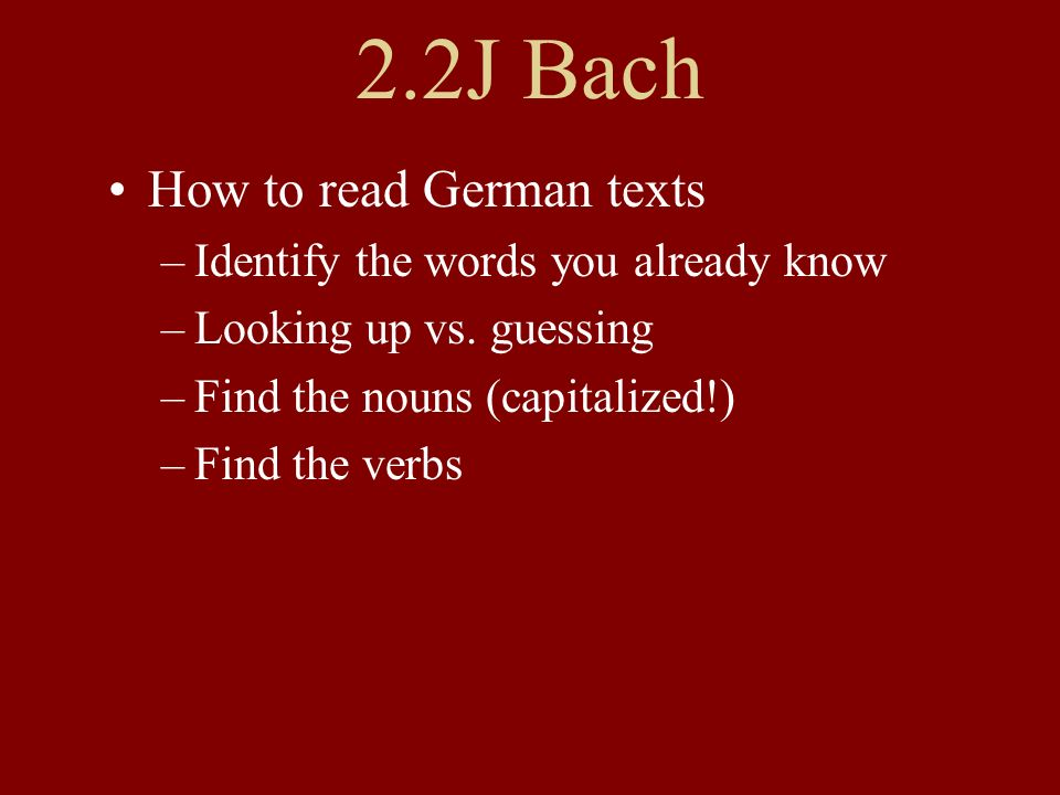 2.2J Bach How to read German texts –Identify the words you already know –Looking up vs. guessing –Find the nouns (capitalized!) –Find the verbs