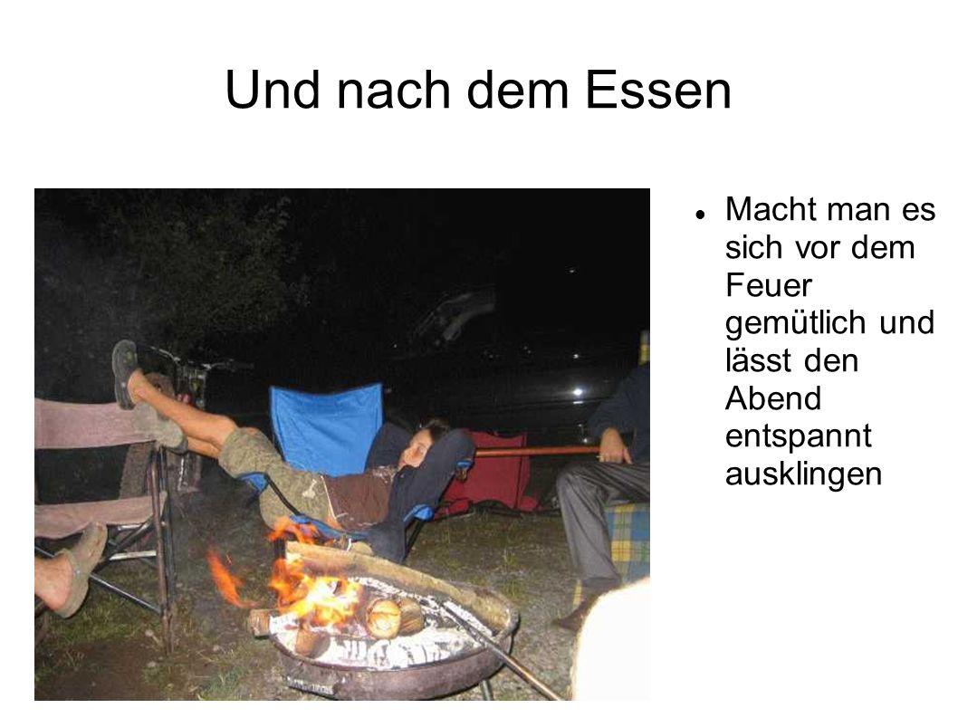 Und nach dem Essen Macht man es sich vor dem Feuer gemütlich und lässt den Abend entspannt ausklingen