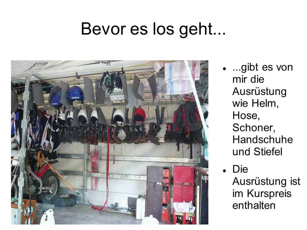 Bevor es los geht......gibt es von mir die Ausrüstung wie Helm, Hose, Schoner, Handschuhe und Stiefel Die Ausrüstung ist im Kurspreis enthalten