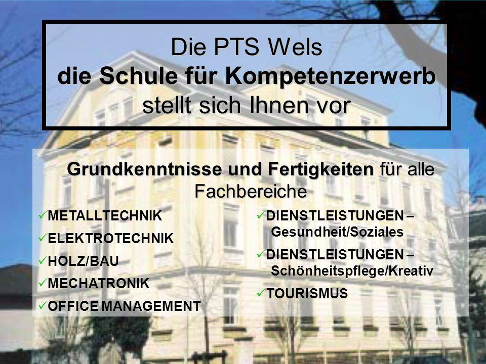 Die PTS Wels die Schule für Kompetenzerwerb stellt sich Ihnen vor METALLTECHNIK ELEKTROTECHNIK HOLZ/BAU MECHATRONIK OFFICE MANAGEMENT DIENSTLEISTUNGEN