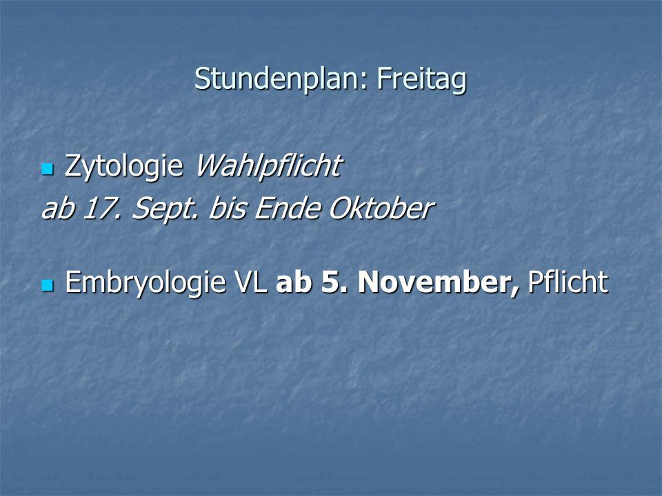 Stundenplan: Freitag Zytologie Wahlpflicht Zytologie Wahlpflicht ab 17. Sept. bis Ende Oktober Embryologie VL ab 5. November, Pflicht Embryologie VL a