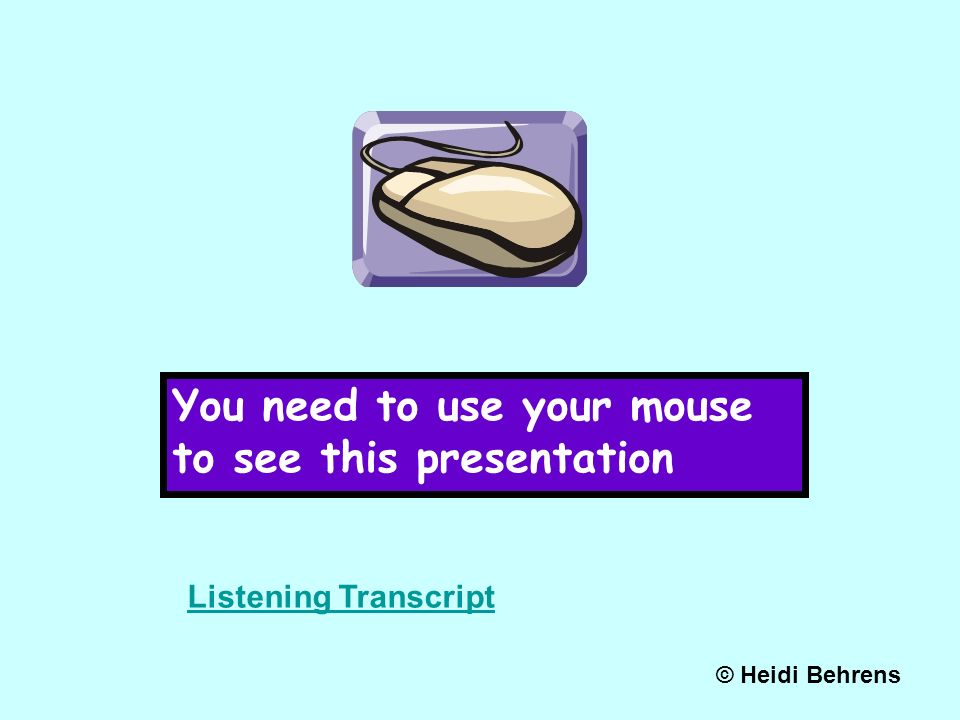 You need to use your mouse to see this presentation © Heidi Behrens Listening Transcript