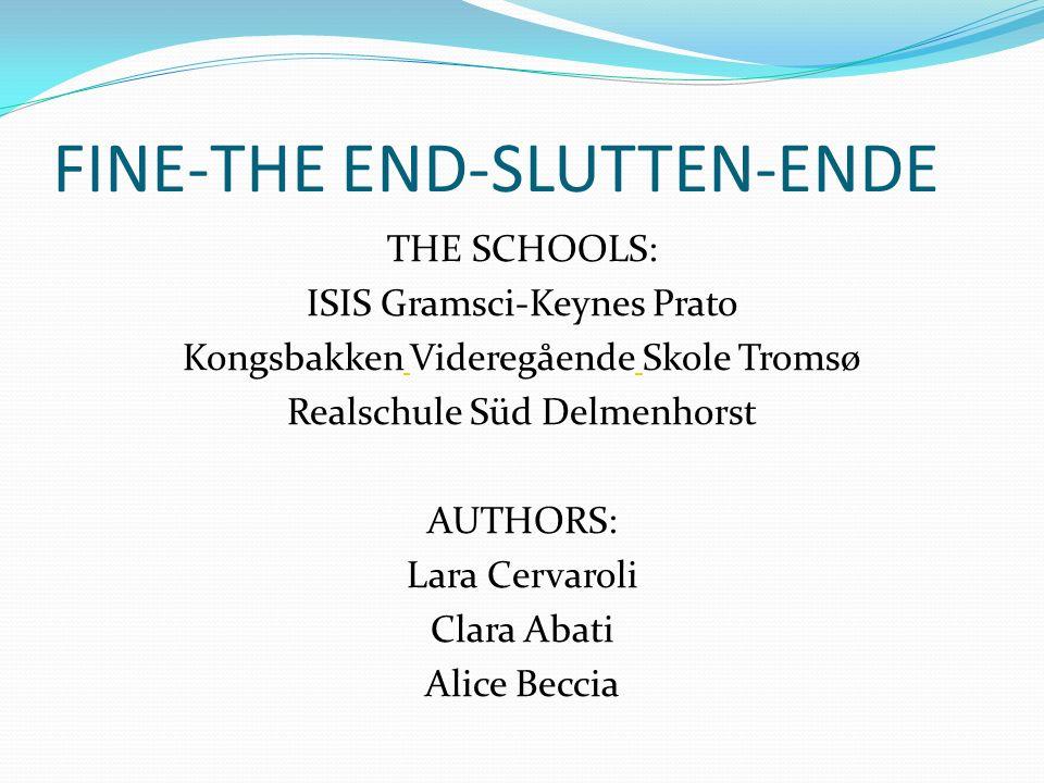 FINE-THE END-SLUTTEN-ENDE THE SCHOOLS: ISIS Gramsci-Keynes Prato Kongsbakken Videregående Skole Tromsø Realschule Süd Delmenhorst AUTHORS: Lara Cervar
