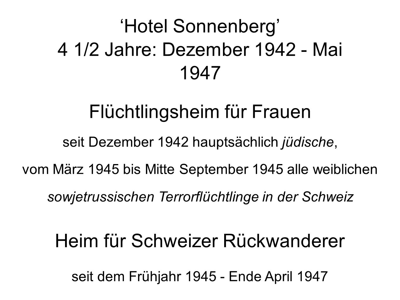 Hotel Sonnenberg 4 1/2 Jahre: Dezember 1942 - Mai 1947 Flüchtlingsheim für Frauen seit Dezember 1942 hauptsächlich jüdische, vom März 1945 bis Mitte September 1945 alle weiblichen sowjetrussischen Terrorflüchtlinge in der Schweiz Heim für Schweizer Rückwanderer seit dem Frühjahr 1945 - Ende April 1947