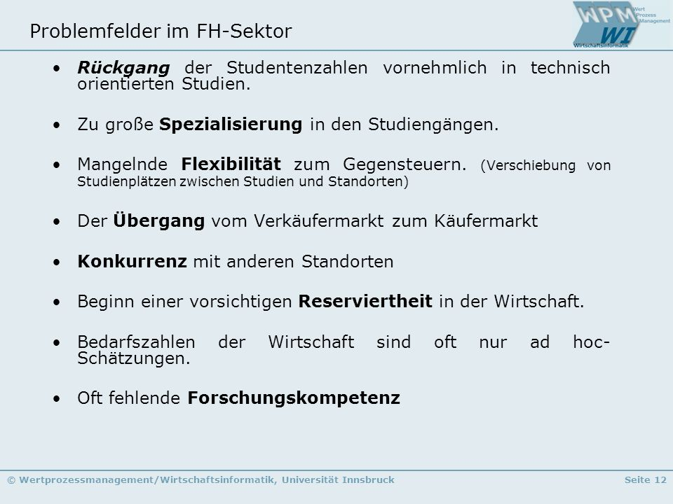 © Wertprozessmanagement/Wirtschaftsinformatik, Universität InnsbruckSeite 12 Problemfelder im FH-Sektor Rückgang der Studentenzahlen vornehmlich in te