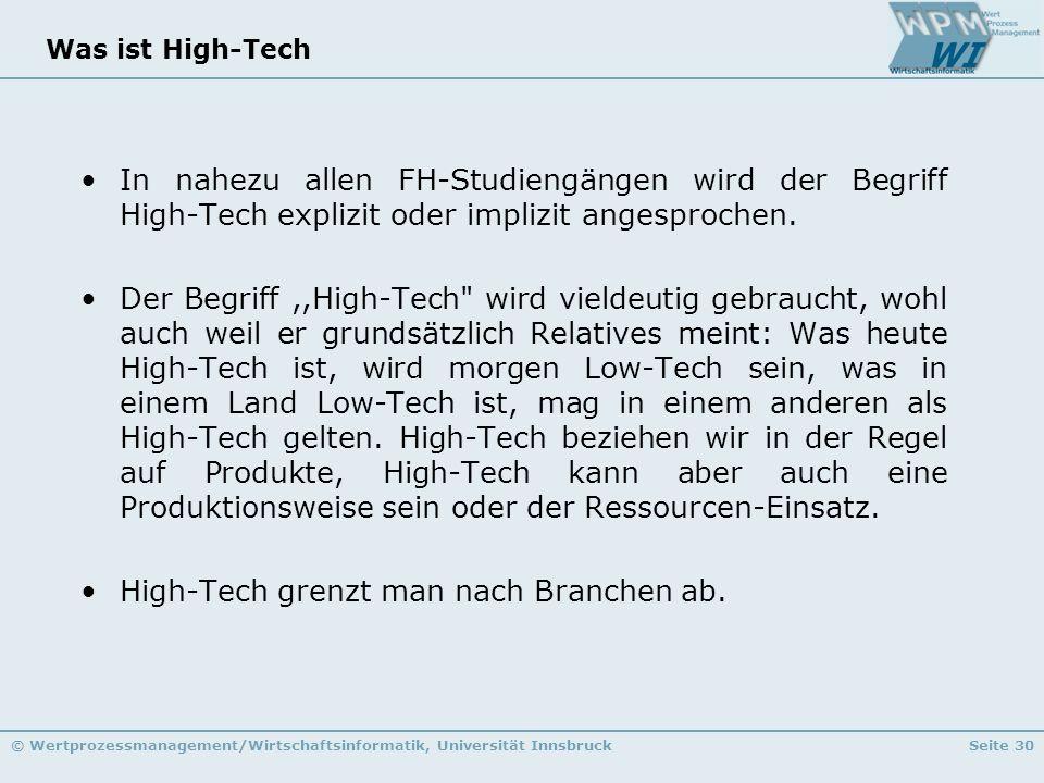 © Wertprozessmanagement/Wirtschaftsinformatik, Universität InnsbruckSeite 30 Was ist High-Tech In nahezu allen FH-Studiengängen wird der Begriff High-