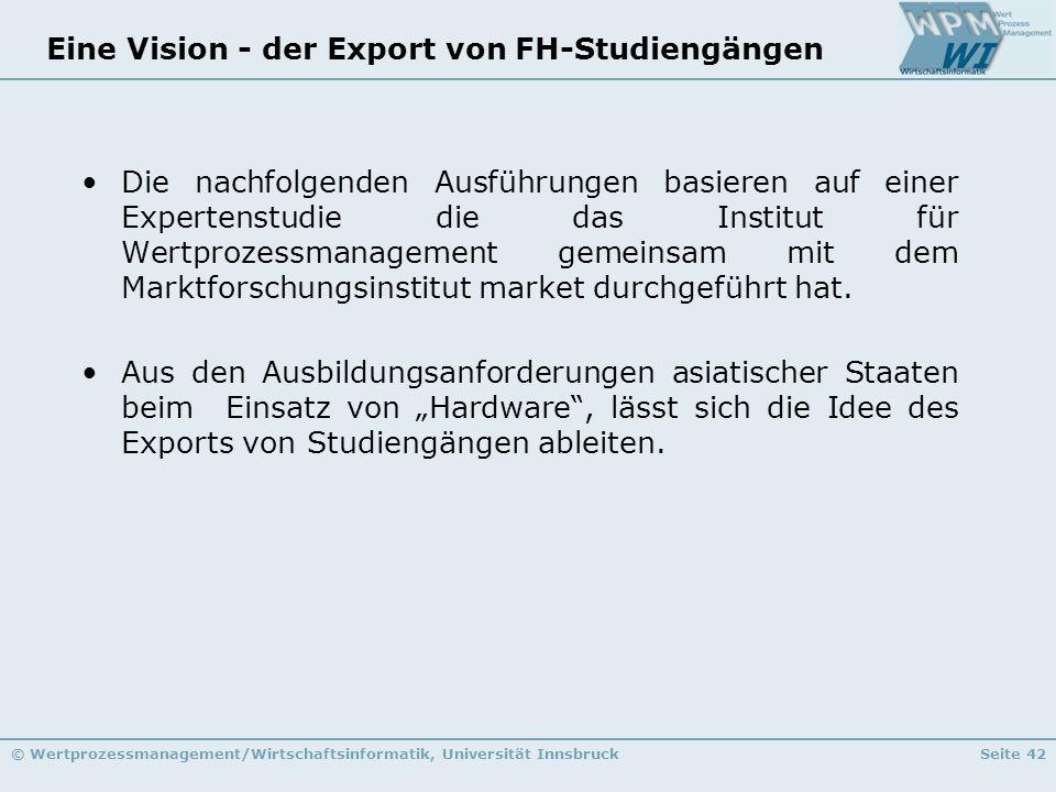 © Wertprozessmanagement/Wirtschaftsinformatik, Universität InnsbruckSeite 42 Eine Vision - der Export von FH-Studiengängen Die nachfolgenden Ausführun