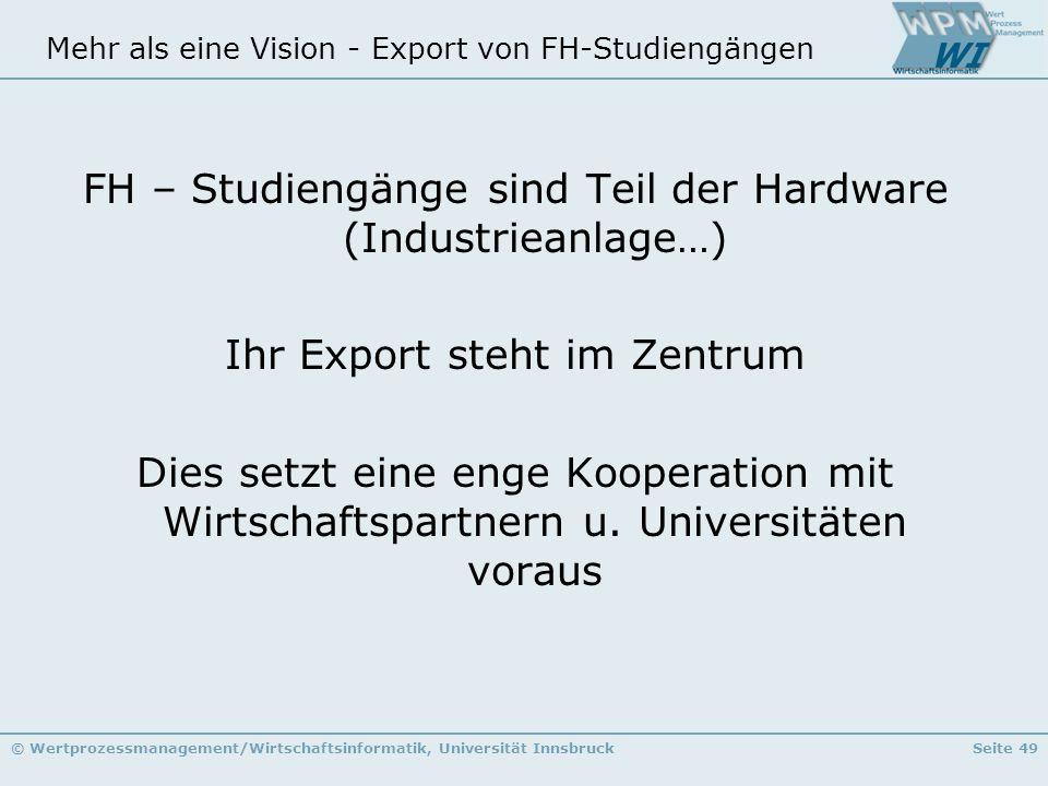 © Wertprozessmanagement/Wirtschaftsinformatik, Universität InnsbruckSeite 49 Mehr als eine Vision - Export von FH-Studiengängen FH – Studiengänge sind