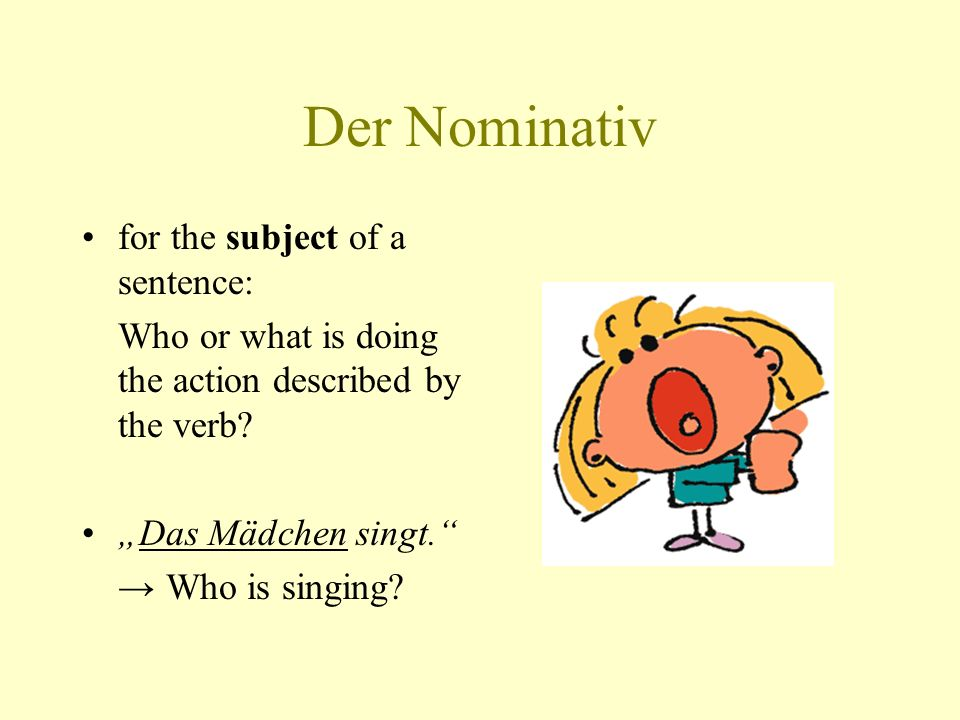 Der Nominativ for the subject of a sentence: Who or what is doing the action described by the verb? Das Mädchen singt. Who is singing?