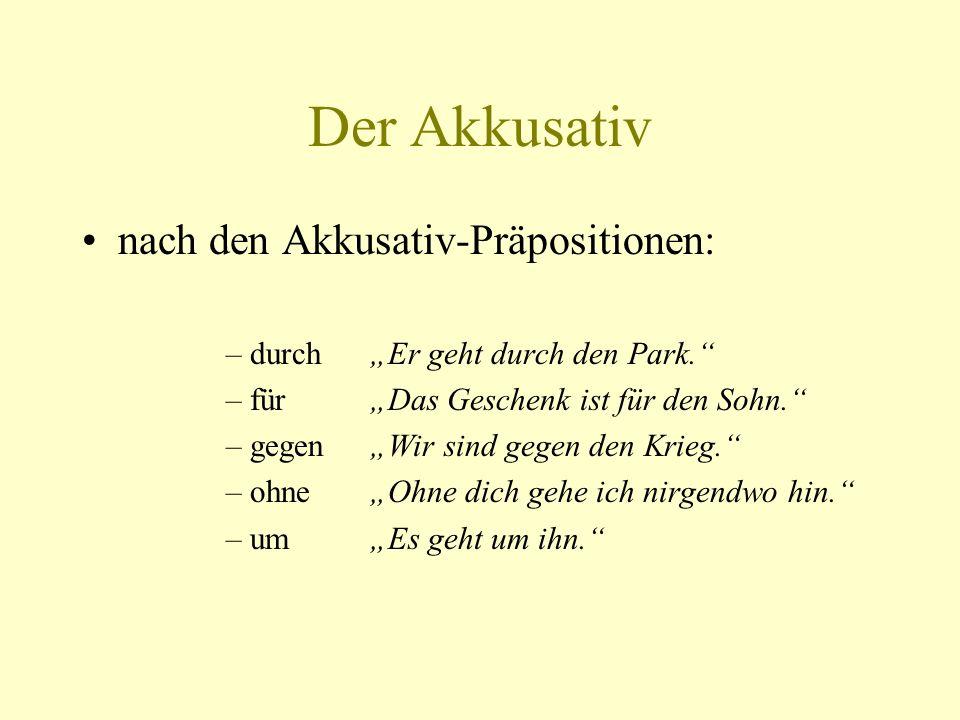 Der Akkusativ nach den Akkusativ-Präpositionen: –durchEr geht durch den Park. –fürDas Geschenk ist für den Sohn. –gegenWir sind gegen den Krieg. –ohne