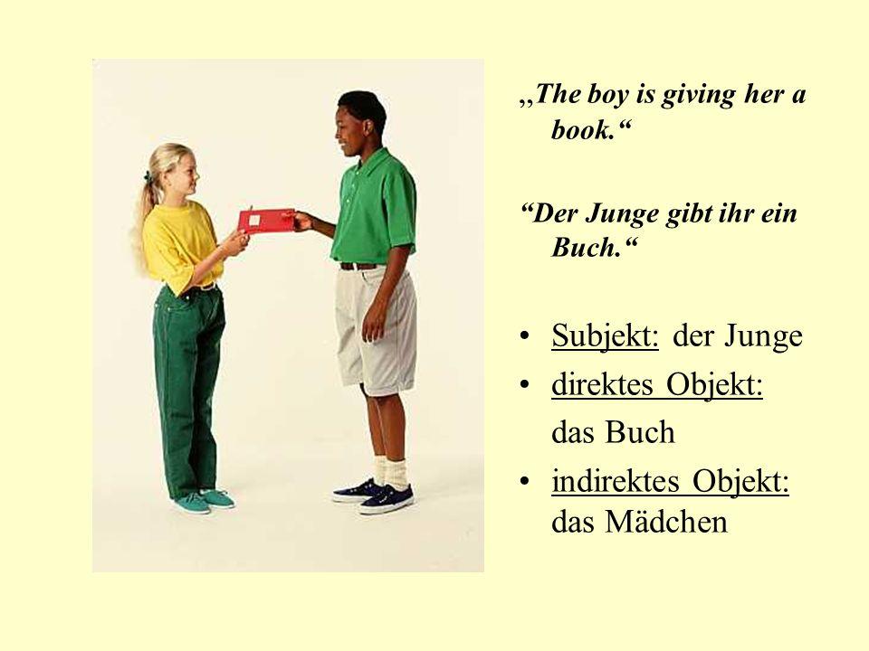 The boy is giving her a book. Der Junge gibt ihr ein Buch. Subjekt: der Junge direktes Objekt: das Buch indirektes Objekt: das Mädchen