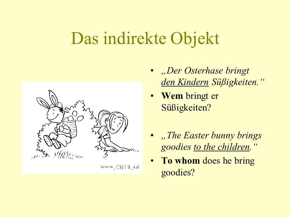 Das indirekte Objekt Der Osterhase bringt den Kindern Süßigkeiten. Wem bringt er Süßigkeiten? The Easter bunny brings goodies to the children. To whom