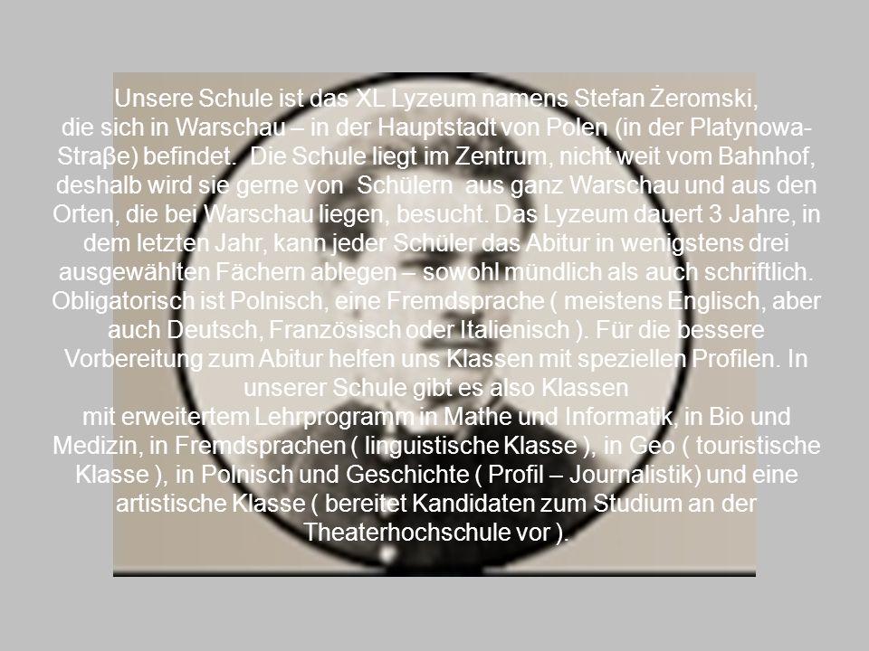 Unsere Schule ist das XL Lyzeum namens Stefan Żeromski, die sich in Warschau – in der Hauptstadt von Polen (in der Platynowa- Straβe) befindet. Die Sc