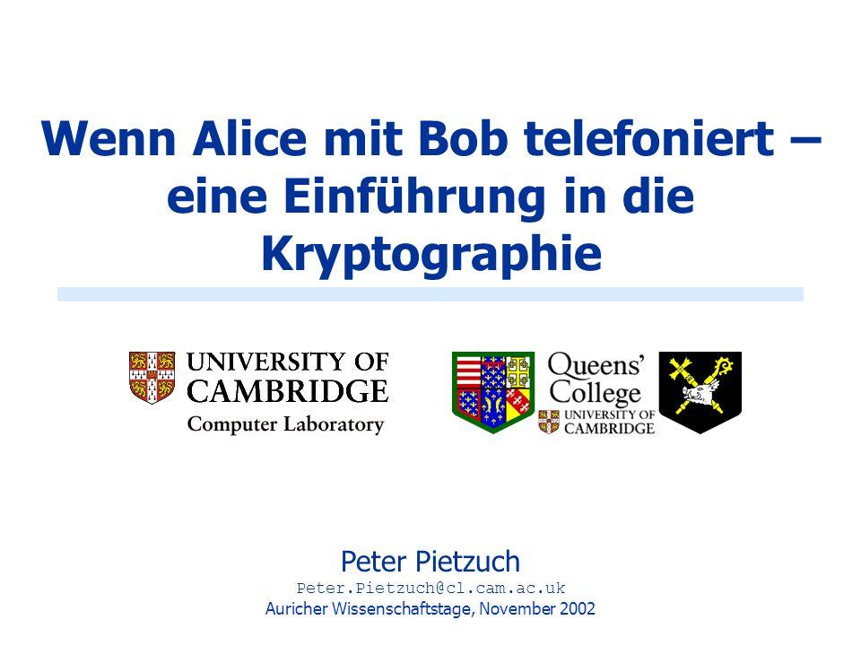 Wenn Alice mit Bob telefoniert – eine Einführung in die Kryptographie Peter Pietzuch Peter.Pietzuch@cl.cam.ac.uk Auricher Wissenschaftstage, November