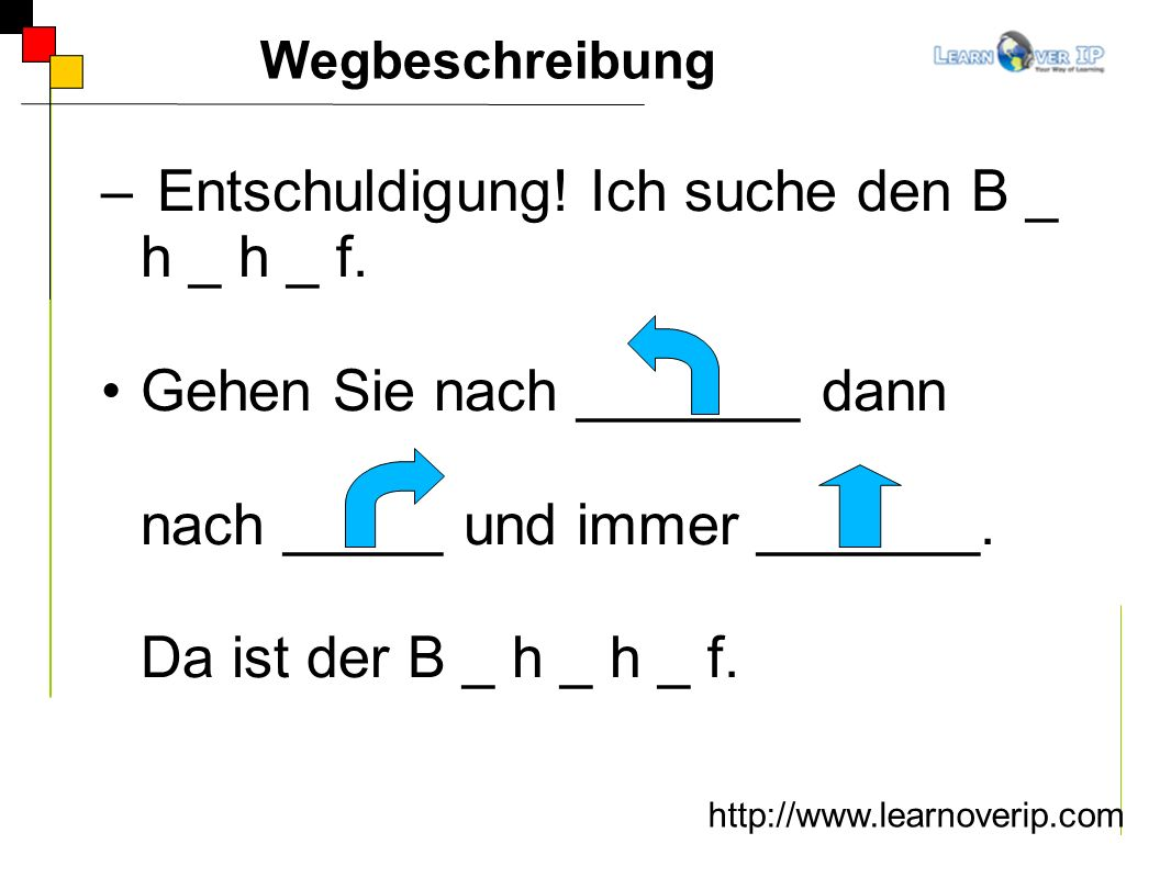 Wegbeschreibung http://www.learnoverip.com – Entschuldigung! Ich suche den B _ h _ h _ f. Gehen Sie nach _______ dann nach _____ und immer _______. Da