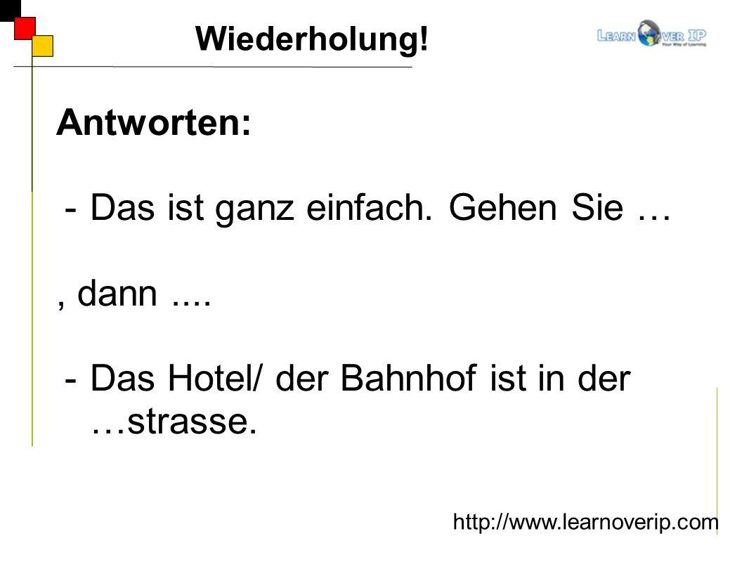 Wiederholung! http://www.learnoverip.com Antworten: -Das ist ganz einfach. Gehen Sie …, dann.... -Das Hotel/ der Bahnhof ist in der …strasse.