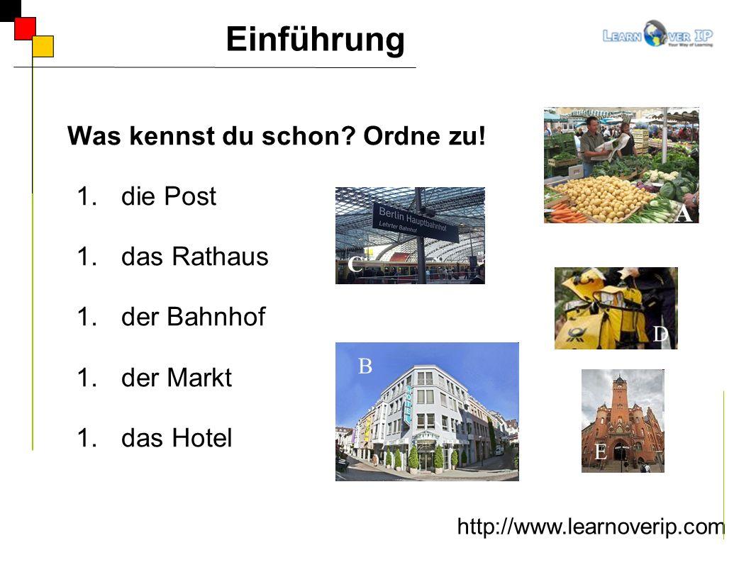 Was kennst du schon? Ordne zu! 1.die Post 1.das Rathaus 1.der Bahnhof 1.der Markt 1.das Hotel http://www.learnoverip.com Einführung B C A D E