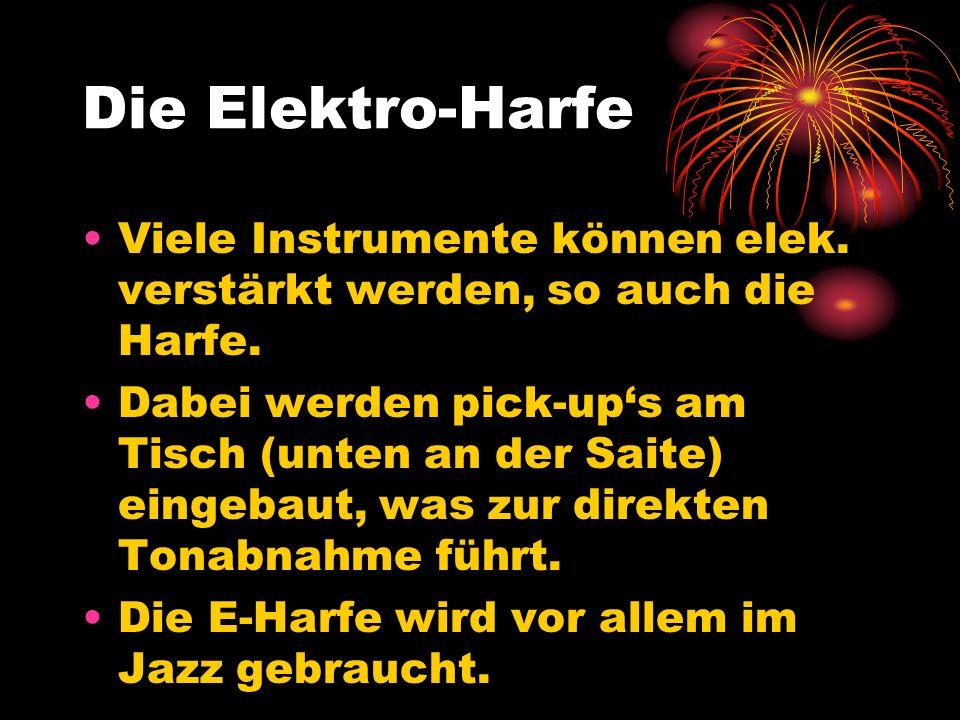 Die Elektro-Harfe Viele Instrumente können elek. verstärkt werden, so auch die Harfe. Dabei werden pick-ups am Tisch (unten an der Saite) eingebaut, w