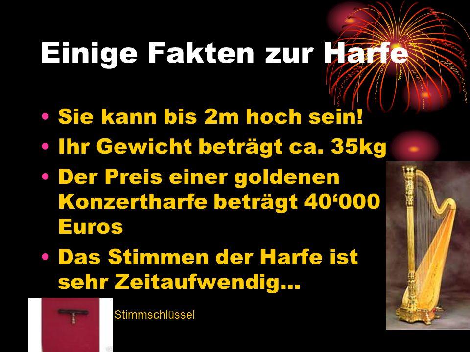 Einige Fakten zur Harfe Sie kann bis 2m hoch sein! Ihr Gewicht beträgt ca. 35kg Der Preis einer goldenen Konzertharfe beträgt 40000 Euros Das Stimmen