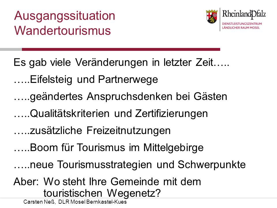 Carsten Neß, DLR Mosel Bernkastel-Kues Es gab viele Veränderungen in letzter Zeit….. …..Eifelsteig und Partnerwege …..geändertes Anspruchsdenken bei G