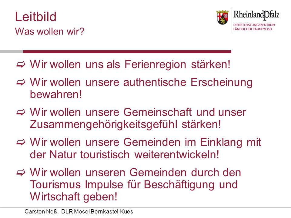 Carsten Neß, DLR Mosel Bernkastel-Kues Was wollen wir? Wir wollen uns als Ferienregion stärken! Wir wollen unsere authentische Erscheinung bewahren! W