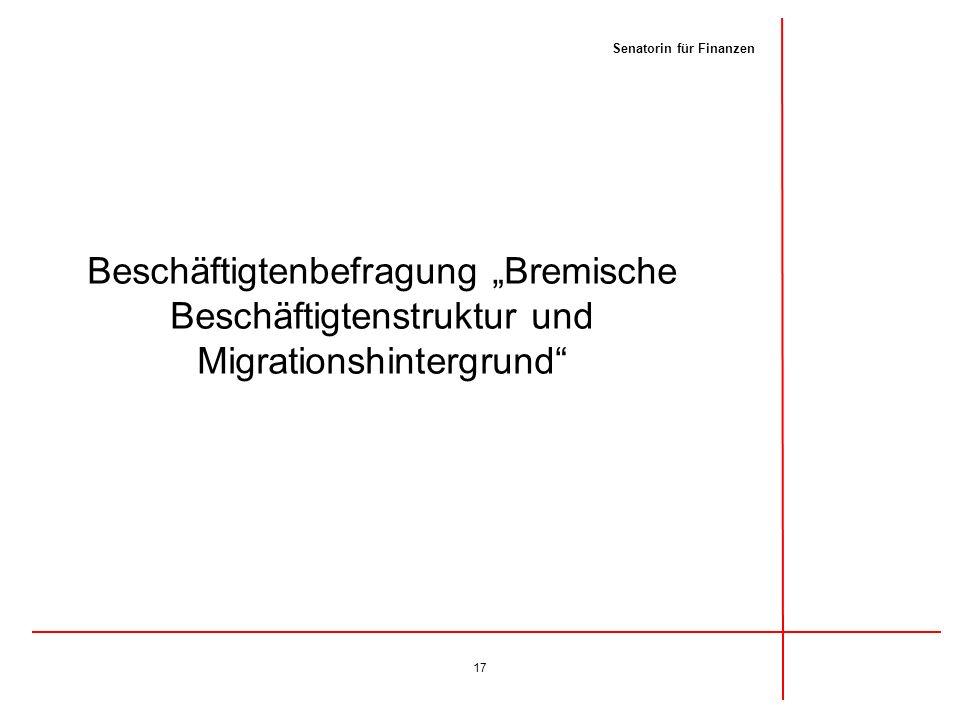 Beschäftigtenbefragung Bremische Beschäftigtenstruktur und Migrationshintergrund 17 Senatorin für Finanzen