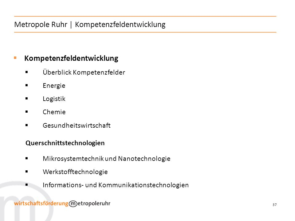 37 Metropole Ruhr   Kompetenzfeldentwicklung Kompetenzfeldentwicklung Überblick Kompetenzfelder Energie Logistik Chemie Gesundheitswirtschaft Querschnittstechnologien Mikrosystemtechnik und Nanotechnologie Werkstofftechnologie Informations- und Kommunikationstechnologien