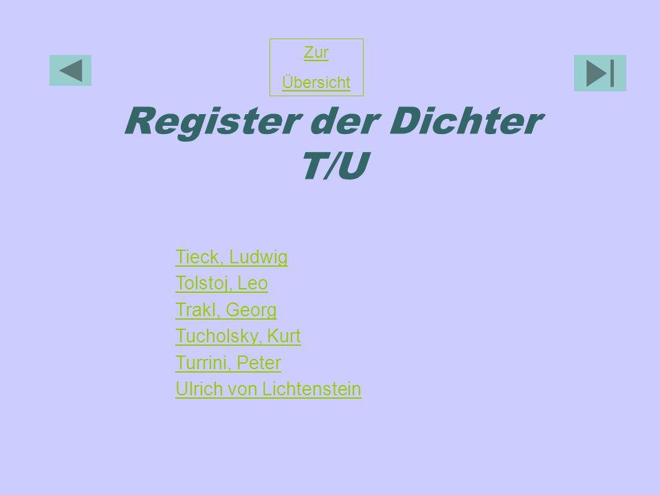 Register der Dichter T/U Zur Übersicht Tieck, Ludwig Tolstoj, Leo Trakl, Georg Tucholsky, Kurt Turrini, Peter Ulrich von Lichtenstein