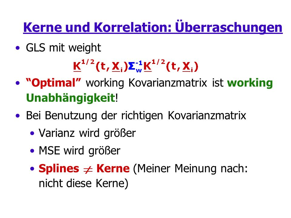 Kerne und Korrelation: Überraschungen GLS mit weight Optimal working Kovarianzmatrix ist working Unabhängigkeit! Bei Benutzung der richtigen Kovarianz