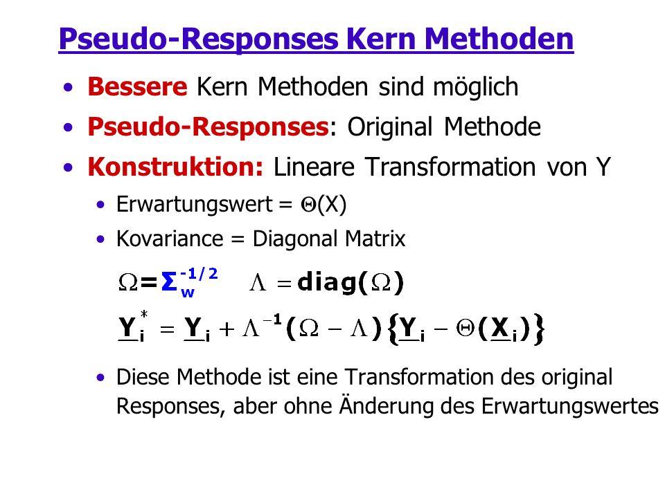 Pseudo-Responses Kern Methoden Bessere Kern Methoden sind möglich Pseudo-Responses: Original Methode Konstruktion: Lineare Transformation von Y Erwartungswert = (X) Kovariance = Diagonal Matrix Diese Methode ist eine Transformation des original Responses, aber ohne Änderung des Erwartungswertes