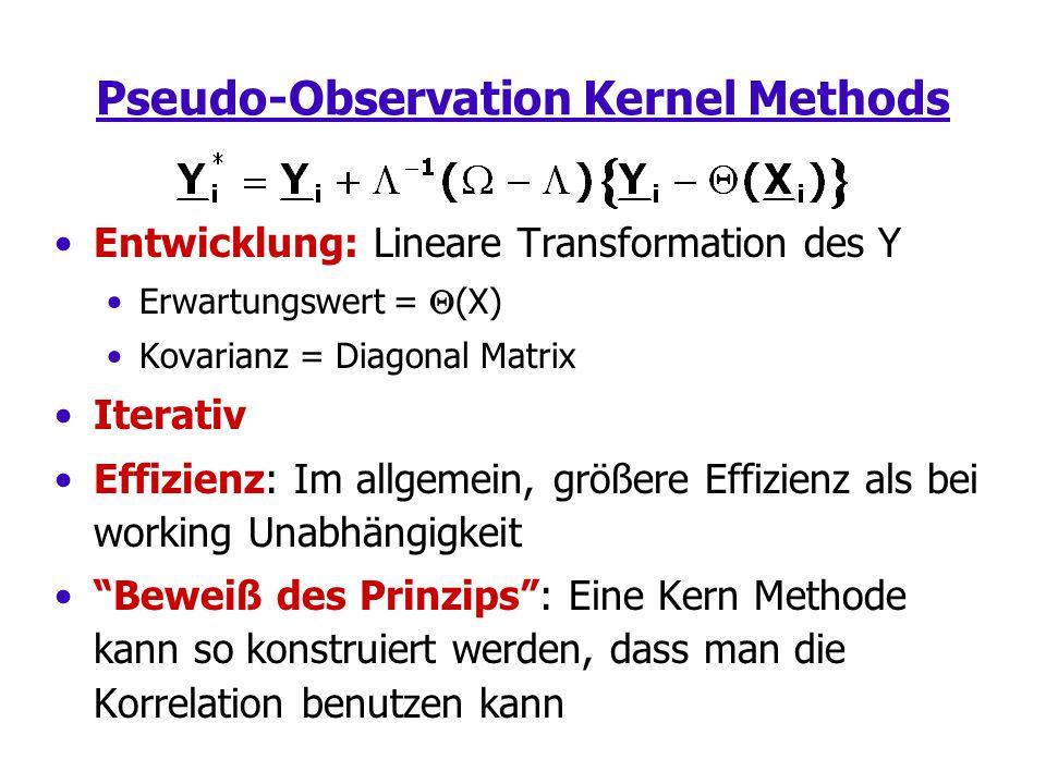 Pseudo-Observation Kernel Methods Entwicklung: Lineare Transformation des Y Erwartungswert = (X) Kovarianz = Diagonal Matrix Iterativ Effizienz: Im allgemein, größere Effizienz als bei working Unabhängigkeit Beweiß des Prinzips: Eine Kern Methode kann so konstruiert werden, dass man die Korrelation benutzen kann