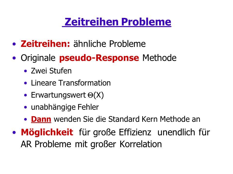 Zeitreihen Probleme Zeitreihen: ähnliche Probleme Originale pseudo-Response Methode Zwei Stufen Lineare Transformation Erwartungswert (X) unabhängige Fehler Dann wenden Sie die Standard Kern Methode an Möglichkeit für große Effizienz unendlich für AR Probleme mit großer Korrelation