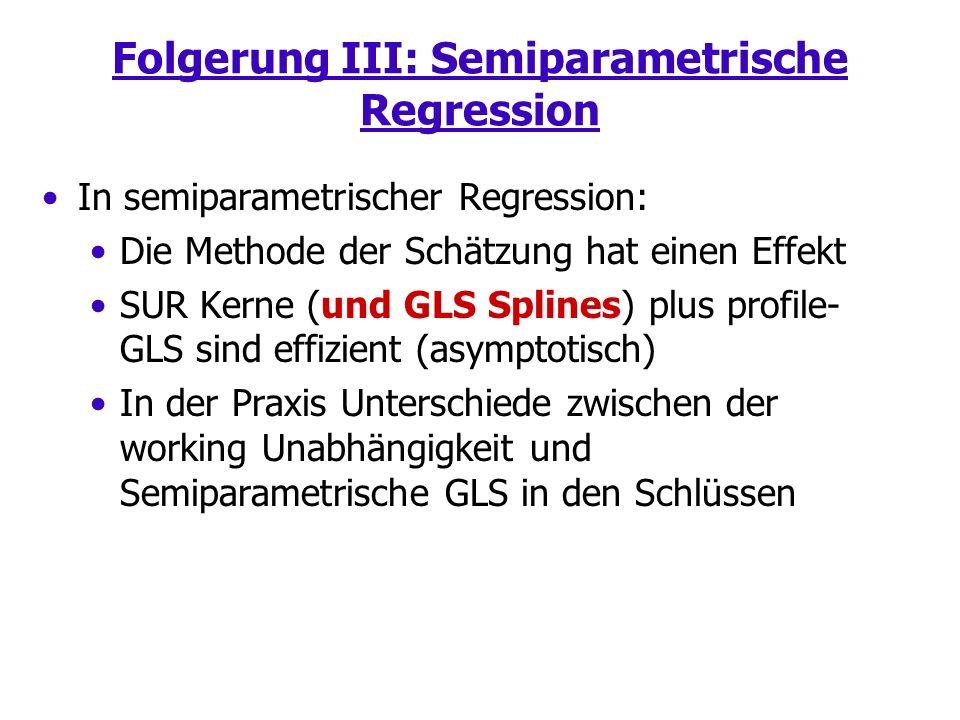 Folgerung III: Semiparametrische Regression In semiparametrischer Regression: Die Methode der Schätzung hat einen Effekt SUR Kerne (und GLS Splines) plus profile- GLS sind effizient (asymptotisch) In der Praxis Unterschiede zwischen der working Unabhängigkeit und Semiparametrische GLS in den Schlüssen