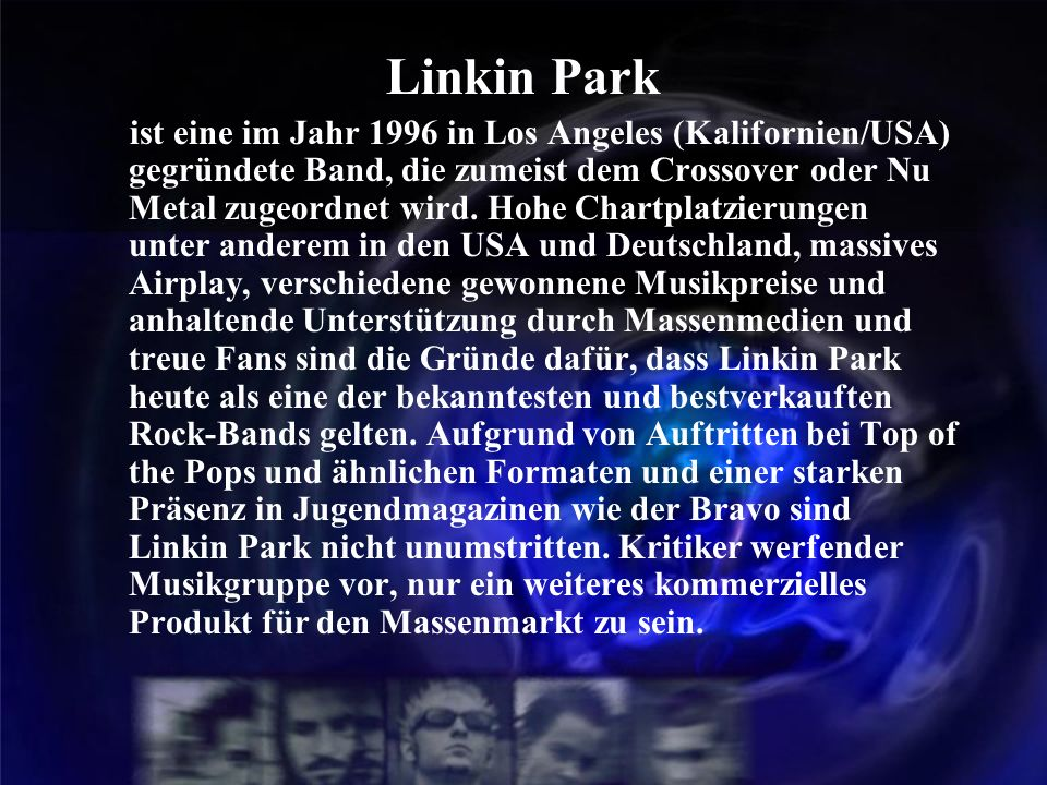 Linkin Park ist eine im Jahr 1996 in Los Angeles (Kalifornien/USA) gegründete Band, die zumeist dem Crossover oder Nu Metal zugeordnet wird. Hohe Char