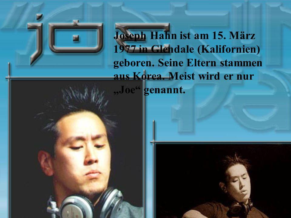 Joseph Hahn ist am 15. März 1977 in Glendale (Kalifornien) geboren. Seine Eltern stammen aus Korea. Meist wird er nur Joe genannt.