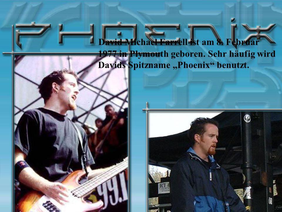 David Michael Farrell ist am 8. Februar 1977 in Plymouth geboren. Sehr häufig wird Davids Spitzname Phoenix benutzt.