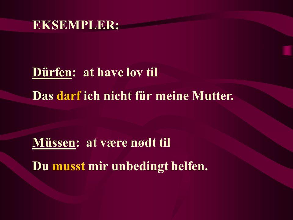 EKSEMPLER: Dürfen: at have lov til Das darf ich nicht für meine Mutter. Müssen: at være nødt til Du musst mir unbedingt helfen.