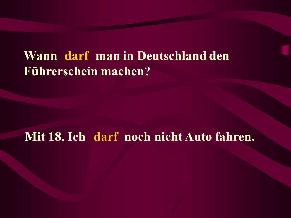 Wann _____ man in Deutschland den Führerschein machen? darf Mit 18. Ich _____ noch nicht Auto fahren.darf