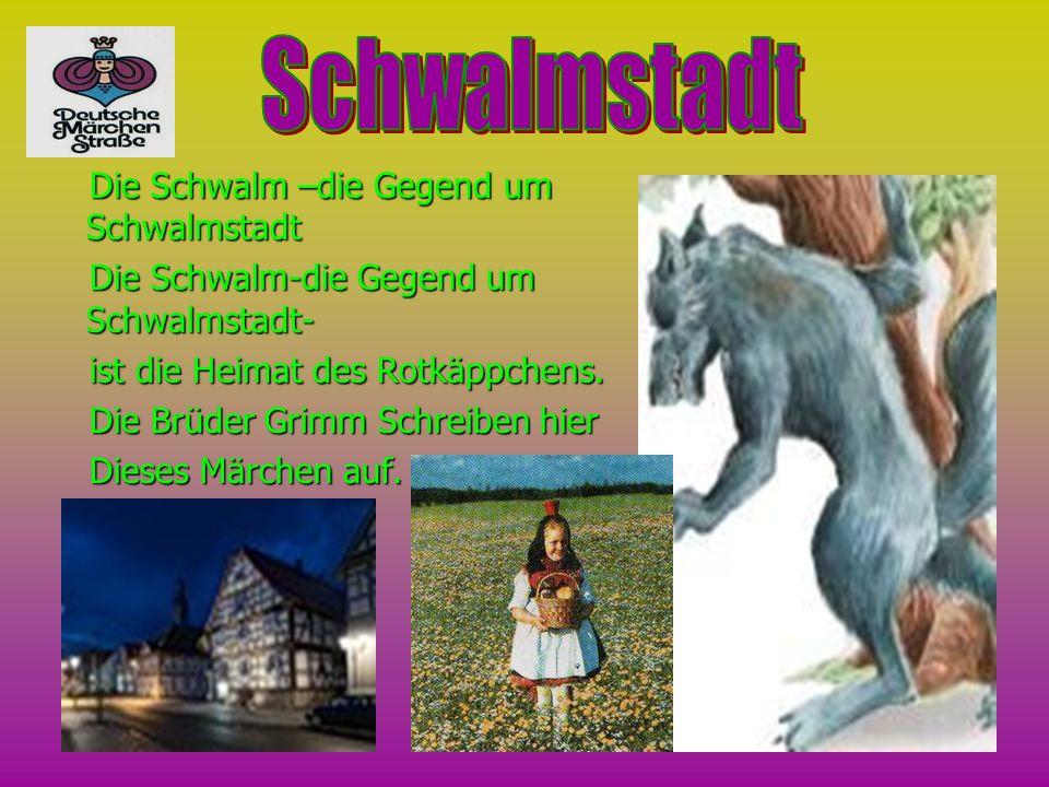 ie Schwalm –die Gegend um Schwalmstadt ie Schwalm-die Gegend um Schwalmstadt- i ist die Heimat des Rotkäppchens. D Die Brüder Grimm Schreiben hier ies