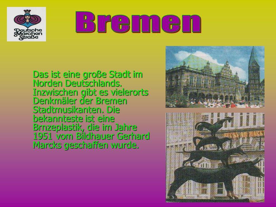 Das ist eine große Stadt im Norden Deutschlands. Inzwischen gibt es vielerorts Denkmäler der Bremen Stadtmusikanten. Die bekannteste ist eine Brnzepla