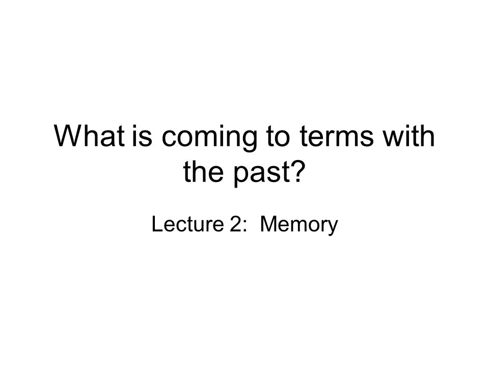 What is coming to terms with the past? Lecture 2: Memory
