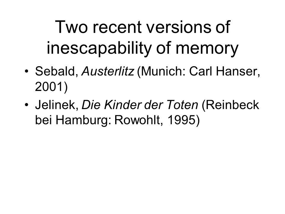 Two recent versions of inescapability of memory Sebald, Austerlitz (Munich: Carl Hanser, 2001) Jelinek, Die Kinder der Toten (Reinbeck bei Hamburg: Rowohlt, 1995)