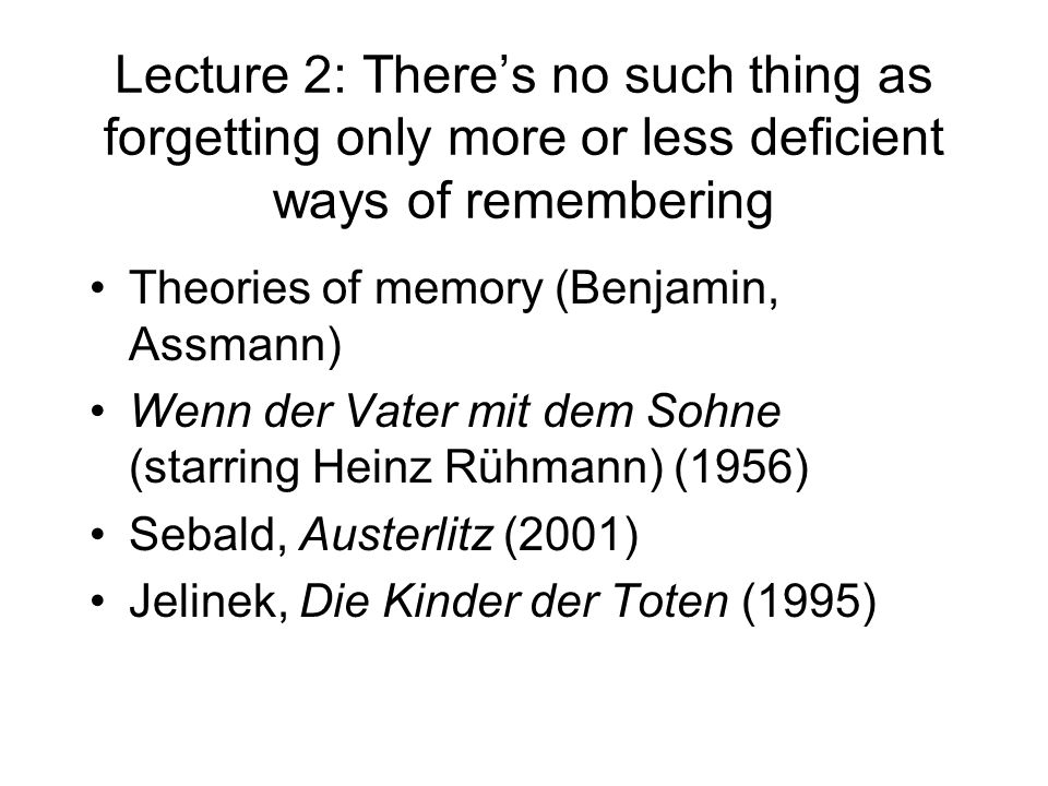 Lecture 2: Theres no such thing as forgetting only more or less deficient ways of remembering Theories of memory (Benjamin, Assmann) Wenn der Vater mi