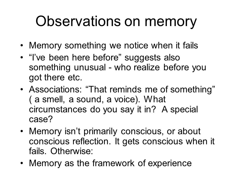 Observations on memory Memory something we notice when it fails Ive been here before suggests also something unusual - who realize before you got ther
