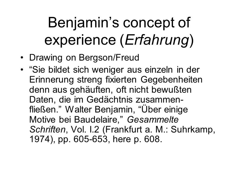Benjamins concept of experience (Erfahrung) Drawing on Bergson/Freud Sie bildet sich weniger aus einzeln in der Erinnerung streng fixierten Gegebenheiten denn aus gehäuften, oft nicht bewußten Daten, die im Gedächtnis zusammen- fließen.