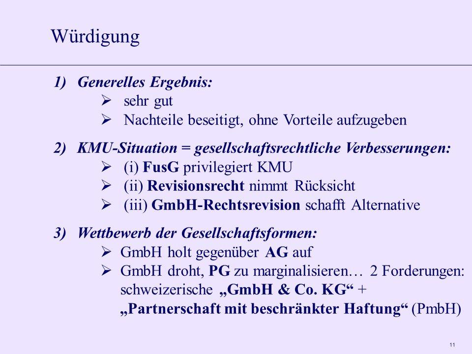 11 Würdigung 1)Generelles Ergebnis: sehr gut Nachteile beseitigt, ohne Vorteile aufzugeben 2)KMU-Situation = gesellschaftsrechtliche Verbesserungen: (i) FusG privilegiert KMU (ii) Revisionsrecht nimmt Rücksicht (iii) GmbH-Rechtsrevision schafft Alternative 3)Wettbewerb der Gesellschaftsformen: GmbH holt gegenüber AG auf GmbH droht, PG zu marginalisieren… 2 Forderungen: schweizerische GmbH & Co.