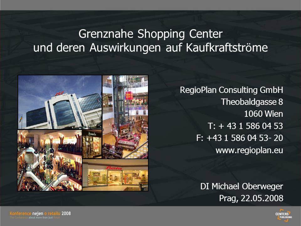Grenznahe Shopping Center und deren Auswirkungen auf Kaufkraftstr ö me RegioPlan Consulting GmbH Theobaldgasse 8 1060 Wien T: + 43 1 586 04 53 F: +43