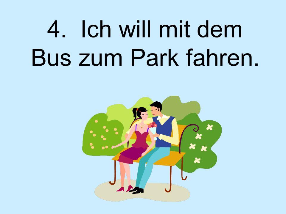 4. Ich will mit dem Bus zum Park fahren.