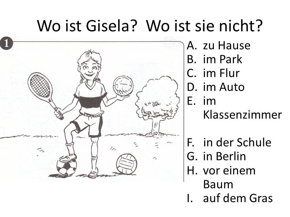Wo ist Gisela? Wo ist sie nicht? A.zu Hause B.im Park C.im Flur D.im Auto E.im Klassenzimmer F. in der Schule G.in Berlin H.vor einem Baum I.auf dem G